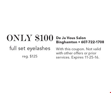 ONLY $100 full set eyelashes, reg. $125. With this coupon. Not valid with other offers or prior services. Expires 11-25-16.
