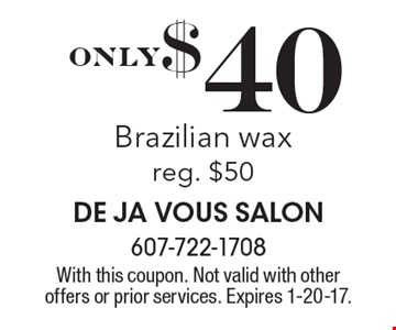 Only $40 Brazilian. Wax reg. $50. With this coupon. Not valid with other offers or prior services. Expires 1-20-17.
