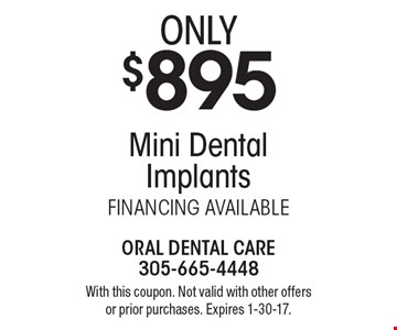 Only $895 for Mini Dental Implants. FINANCING AVAILABLE. With this coupon. Not valid with other offers or prior purchases. Expires 1-30-17.