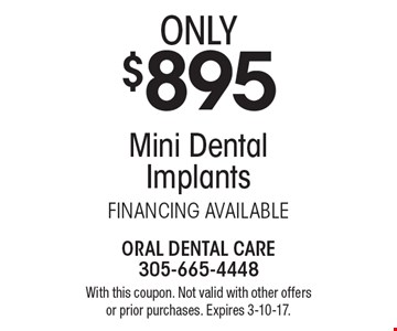 Mini Dental Implants only $895. FINANCING AVAILABLE. With this coupon. Not valid with other offers or prior purchases. Expires 3-10-17.