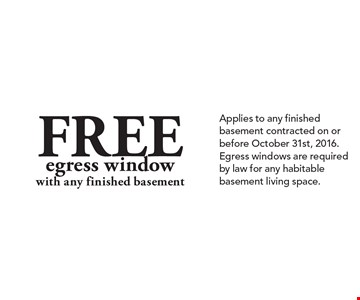 Free egress window with any finished basement. Applies to any finished basement contracted on or before October 31st, 2016. Egress windows are required by law for any habitable basement living space.