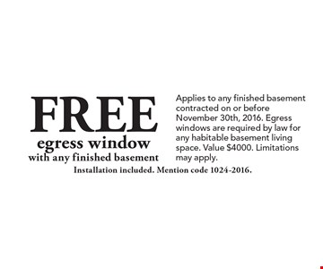 Free egress window with any finished basement. Installation included. Mention code 1024-2016. Applies to any finished basement contracted on or before November 30th, 2016. Egress windows are required by law for any habitable basement living space. Value $4000. Limitations may apply.