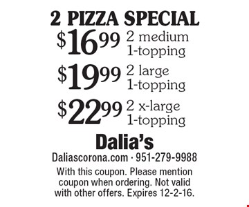2 PIZZA SPECIAL! $16.99 2 medium 1-topping OR $19.99 2 large 1-topping OR $22.99 2 x-large 1-topping. With this coupon. Please mention coupon when ordering. Not valid with other offers. Expires 12-2-16.