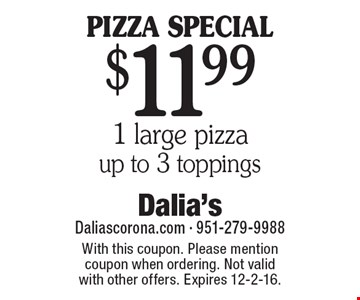 PIZZA SPECIAL! $11.99 1 large pizza, up to 3 toppings. With this coupon. Please mention coupon when ordering. Not valid with other offers. Expires 12-2-16.