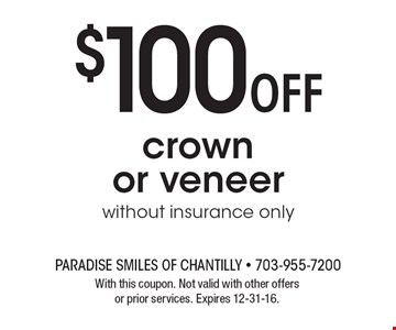 $100 off crown or veneer. Without insurance only. With this coupon. Not valid with other offers or prior services. Expires 12-31-16.