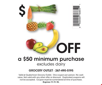 $5 off a $50 minimum purchase. Excludes dairy. Valid at Quakertown Grocery Outlet. One coupon per person. No cash value. Not valid with any other offer or discount. Duplicated coupons will not be accepted. Coupon must be surrendered at time of purchase. Expires 11-11-16.