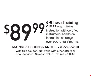 $89.99 6-8 hour training class (reg. $129.99). Instruction with certified instructors, hands-on instruction on range, over 100 rental firearms. With this coupon. Not valid with other offers or prior services. No cash value. Expires 2-28-17.