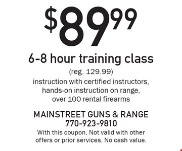 $89.99 6-8 hour training class (reg. 129.99.) Instruction with certified instructors, hands-on instruction on range, over 100 rental firearms. With this coupon. Not valid with other offers or prior services. No cash value.