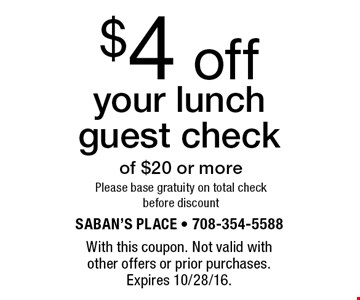 $4 off your lunch guest check of $20 or morePlease base gratuity on total check before discount. With this coupon. Not valid with other offers or prior purchases. Expires 10/28/16.