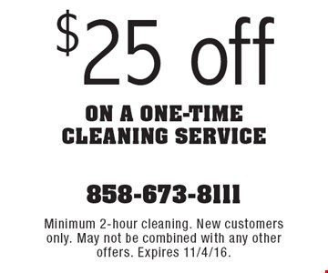 $25 off on a one-time cleaning service. Minimum 2-hour cleaning. New customers only. May not be combined with any other offers. Expires 11/4/16.