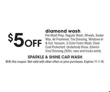 $5 Off diamond wash. Pre-Wash Prep, Regular Wash, Wheels, Sealer Wax, Air Freshener, Tire Dressing, Windows In & Out, Vacuum, 3-Color Foam Wash, Clear Coat Protectant, Underbody Rinse, Exterior Vinyl Dressing (SUVs, vans and trucks extra). With this coupon. Not valid with other offers or prior purchases. Expires 11-1-16.