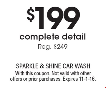 $199 complete detail. Reg. $249. With this coupon. Not valid with other offers or prior purchases. Expires 11-1-16.