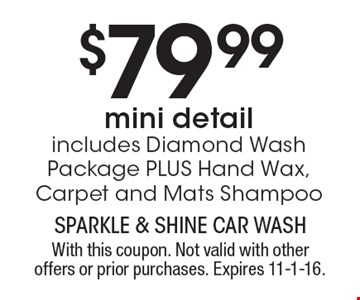 $79.99 mini detail. Includes Diamond Wash Package PLUS Hand Wax, Carpet and Mats Shampoo. With this coupon. Not valid with other offers or prior purchases. Expires 11-1-16.