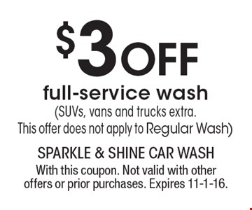 $3 Off full-service wash (SUVs, vans and trucks extra.This offer does not apply to Regular Wash). With this coupon. Not valid with other offers or prior purchases. Expires 11-1-16.
