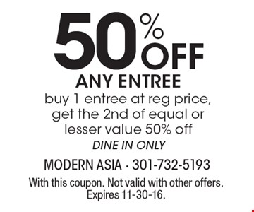 50% Off ANY ENTREE buy 1 entree at reg price, get the 2nd of equal or lesser value 50% off DINE IN ONLY. With this coupon. Not valid with other offers. Expires 11-30-16.
