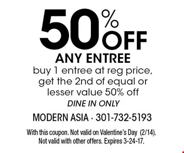 50% Off ANY ENTREE buy 1 entree at reg price, get the 2nd of equal or lesser value 50% of fDINE IN ONLY. With this coupon. Not valid on Valentine's Day (2/14). Not valid with other offers. Expires 3-24-17.
