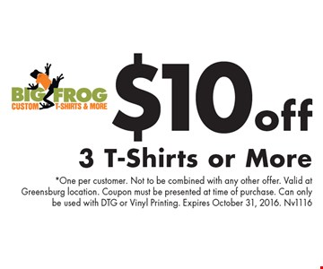 $10 off 3 T-Shirts or More. *One per customer. Not to be combined with any other offer. Valid at Greensburg location. Coupon must be presented at time of purchase. Can only be used with DTG or Vinyl Printing. Expires October 31, 2016. Nv1116