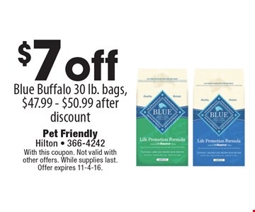 $7 off Blue Buffalo 30 lb. bags, $47.99 - $50.99 after discount. With this coupon. Not valid with other offers. While supplies last. Offer expires 11-4-16.