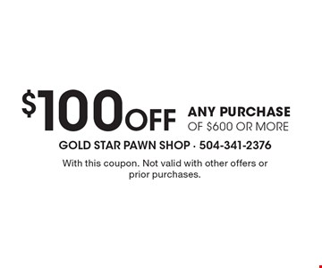 $100 Off any purchase of $600 or more. With this coupon. Not valid with other offers or prior purchases.