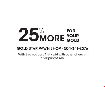 25% more for your gold. With this coupon. Not valid with other offers or prior purchases.
