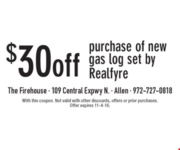 $30 off purchase of new gas log set by Realfyre. With this coupon. Not valid with other discounts, offers or prior purchases. Offer expires 11-4-16.