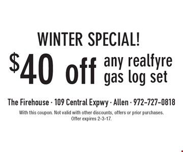 WINTER SPECIAL! $40 off any realfyre gas log set. With this coupon. Not valid with other discounts, offers or prior purchases. Offer expires 2-3-17.