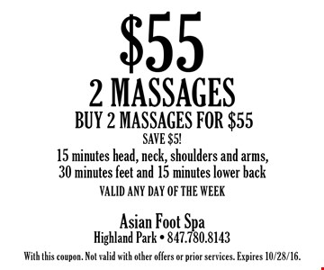 $55 2 massages. Buy 2 massages for $55. Save $5! 15 minutes head, neck, shoulders and arms, 30 minutes feet and 15 minutes lower back. Valid any day of the week. With this coupon. Not valid with other offers or prior services. Expires 10/28/16.