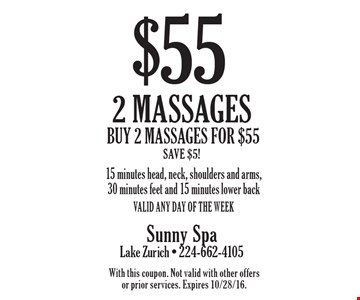 $55 for 2 massages - Buy 2 massages for $55. Save $5! 15 minutes head, neck, shoulders and arms, 30 minutes feet and 15 minutes lower back. Valid any day of the week. With this coupon. Not valid with other offers or prior services. Expires 10/28/16.