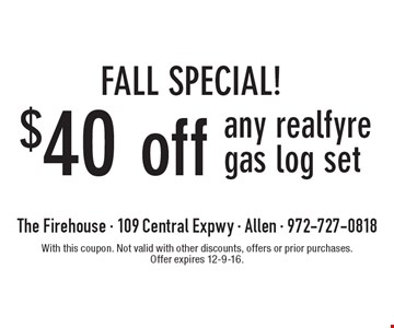 FALL SPECIAL! $40 off any realfyre gas log set. With this coupon. Not valid with other discounts, offers or prior purchases. Offer expires 12-9-16.