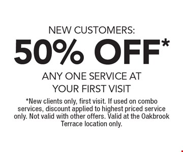 NEW CUSTOMERS: 50% OFF* ANY ONE SERVICE AT YOUR FIRST VISIT. *New clients only, first visit. If used on combo services, discount applied to highest priced service only. Not valid with other offers. Valid at the Oakbrook Terrace location only.