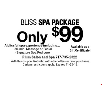 Only $99 bliss spa package. A blissful spa experience including...- 50-min. Massage or Facial - Signature Spa Pedicure. With this coupon. Not valid with other offers or prior purchases. Certain restrictions apply. Expires 11-25-16.