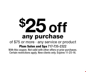 $25 off any purchase of $75 or more - any service or product. With this coupon. Not valid with other offers or prior purchases. Certain restrictions apply. New clients only. Expires 11-25-16.