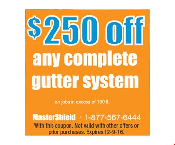 $250 off any complete gutter system. With this coupon. Not valid with other offers or prior purchases. Expires 12-9-16.