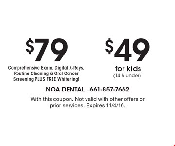 $49 for kids (14 & under) OR $79 Comprehensive Exam, Digital X-Rays, Routine Cleaning & Oral Cancer Screening PLUS FREE Whitening! With this coupon. Not valid with other offers or prior services. Expires 11/4/16.