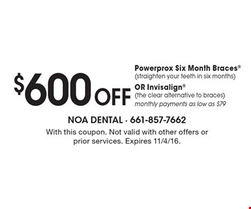 $600 Off Powerprox Six Month Braces(straighten your teeth in six months) OR Invisalign (the clear alternative to braces) monthly payments as low as $79. With this coupon. Not valid with other offers or prior services. Expires 11/4/16.