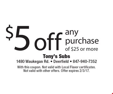 $5 off any purchase of $25 or more. With this coupon. Not valid with Local Flavor certificates. Not valid with other offers. Offer expires 2/3/17.