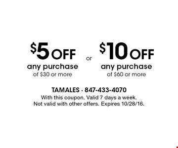 $5 OFF any purchase of $30 or more, valid 7 days a week OR $10 OFF any purchase of $60 or more, valid 7 days a week. With this coupon. Not valid with other offers. Expires 10/28/16.