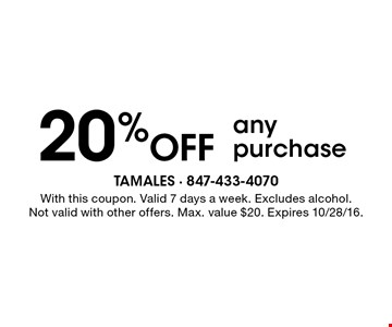 20% OFF any purchase. Valid 7 days a week. Excludes alcohol. Max. value $20. With this coupon. Not valid with other offers. Expires 10/28/16.