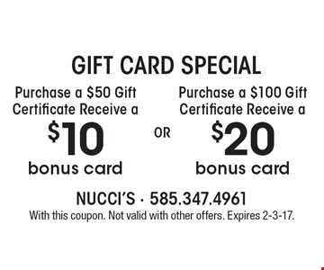 gift card special Purchase a $50 Gift Certificate Receive a $10 bonus card or Purchase a $100 Gift Certificate Receive a $20 bonus card. With this coupon. Not valid with other offers. Expires 2-3-17.