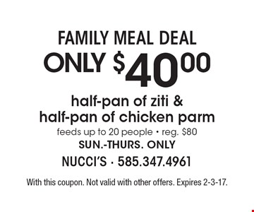 FAMILY MEAL DEAL ONLY $40.00 half-pan of ziti & half-pan of chicken parm feeds up to 20 people - reg. $80 sun.-thurs. only. With this coupon. Not valid with other offers. Expires 2-3-17.