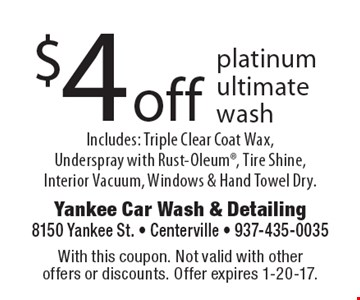 $4 off platinum ultimate wash. Includes: Triple Clear Coat Wax,Underspray with Rust-Oleum, Tire Shine, Interior Vacuum, Windows & Hand Towel Dry.. With this coupon. Not valid with other offers or discounts. Offer expires 1-20-17.