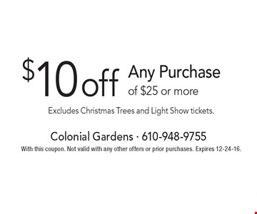 $10 off Any Purchase of $25 or more Excludes Christmas Trees and Light Show tickets. With this coupon. Not valid with any other offers or prior purchases. Expires 12-24-16.