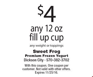 $4 any 12 oz fill up cup, any weight or toppings. With this coupon. One coupon per customer. Not valid with other offers. Expires 11/25/16.