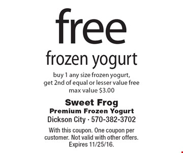 Free frozen yogurt. Buy 1 any size frozen yogurt, get 2nd of equal or lesser value free, max value $3.00. With this coupon. One coupon per customer. Not valid with other offers. Expires 11/25/16.