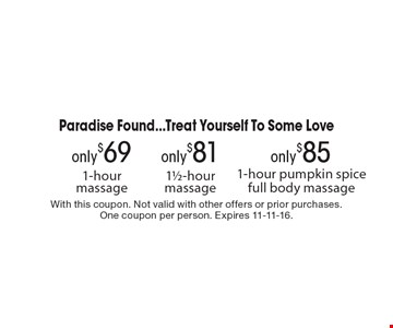 Paradise Found...Treat Yourself To Some Love only $85 1-hour pumpkin spice full body massage. only $81 11/2-hour massage. only $69 1-hour massage. With this coupon. Not valid with other offers or prior purchases. One coupon per person. Expires 11-11-16.