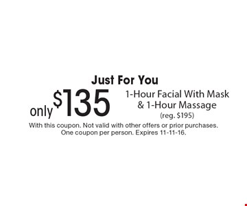 Just For You only $135 1-Hour Facial With Mask & 1-Hour Massage (reg. $195). With this coupon. Not valid with other offers or prior purchases. One coupon per person. Expires 11-11-16.