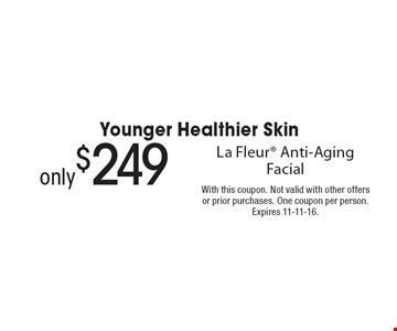 Younger Healthier Skin only $249 La Fleur Anti-Aging Facial. With this coupon. Not valid with other offers or prior purchases. One coupon per person. Expires 11-11-16.