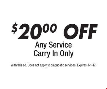$20.00 off any service. Carry in only. With this ad. Does not apply to diagnostic services. Expires 1-1-17.
