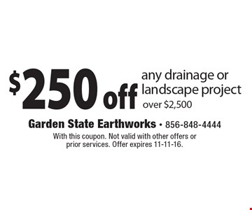 $250 off any drainage or landscape project over $2,500. With this coupon. Not valid with other offers or prior services. Offer expires 11-11-16.