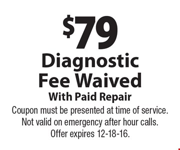 $79 Diagnostic Fee Waived With Paid Repair. Coupon must be presented at time of service. Not valid on emergency after hour calls. Offer expires 12-18-16.